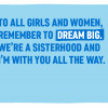 On International Day of the Girl 2019, we asked you to send messages of encouragement. 'To all girls and women, remember to dream big . We are a sisterhood and I'm with you all the way'.